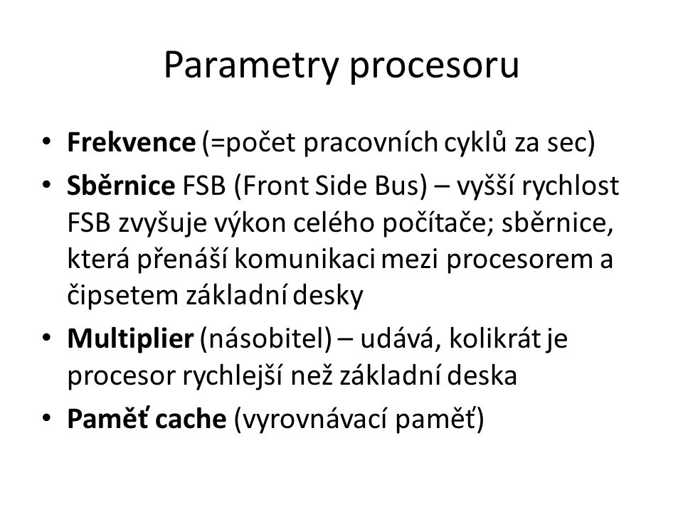 Parametry procesoru Frekvence (=počet pracovních cyklů za sec) Sběrnice FSB (Front Side Bus) – vyšší rychlost FSB zvyšuje výkon celého počítače; sběrnice, která přenáší komunikaci mezi procesorem a čipsetem základní desky Multiplier (násobitel) – udává, kolikrát je procesor rychlejší než základní deska Paměť cache (vyrovnávací paměť)