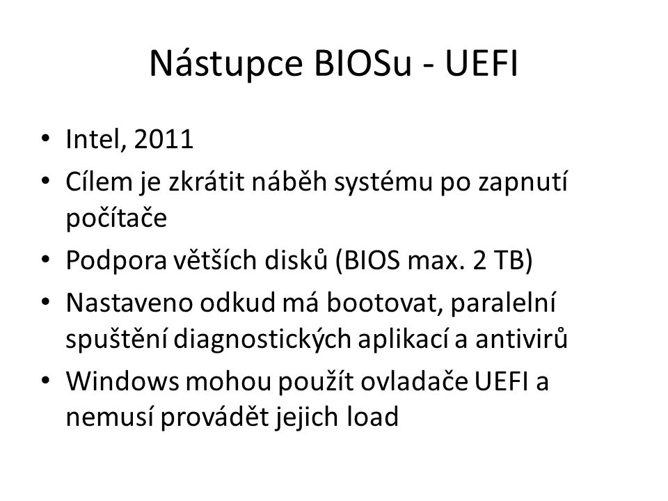 Nástupce BIOSu - UEFI Intel, 2011 Cílem je zkrátit náběh systému po zapnutí počítače Podpora větších disků (BIOS max.
