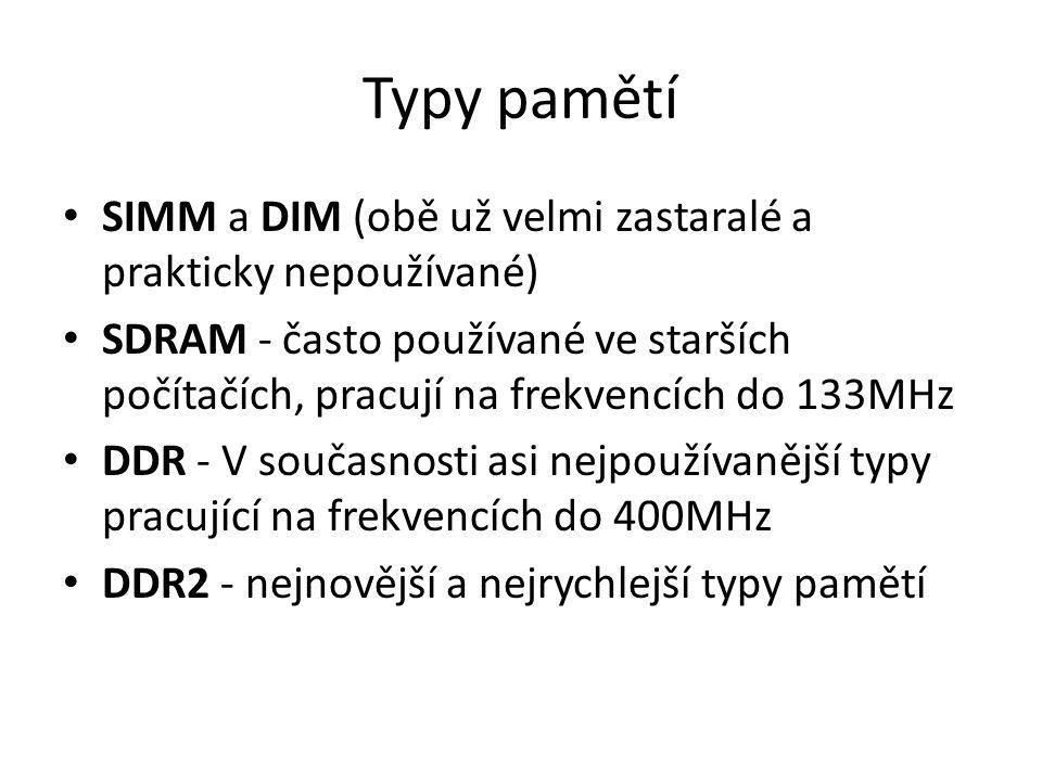 Typy pamětí SIMM a DIM (obě už velmi zastaralé a prakticky nepoužívané) SDRAM - často používané ve starších počítačích, pracují na frekvencích do 133MHz DDR - V současnosti asi nejpoužívanější typy pracující na frekvencích do 400MHz DDR2 - nejnovější a nejrychlejší typy pamětí