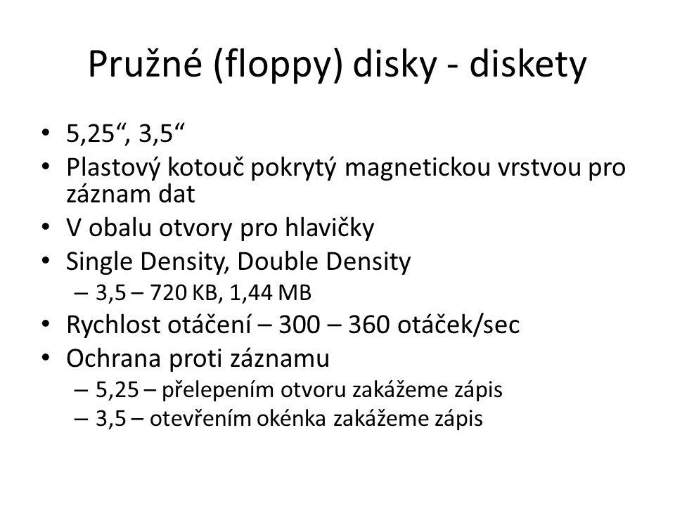 Pružné (floppy) disky - diskety 5,25 , 3,5 Plastový kotouč pokrytý magnetickou vrstvou pro záznam dat V obalu otvory pro hlavičky Single Density, Double Density – 3,5 – 720 KB, 1,44 MB Rychlost otáčení – 300 – 360 otáček/sec Ochrana proti záznamu – 5,25 – přelepením otvoru zakážeme zápis – 3,5 – otevřením okénka zakážeme zápis