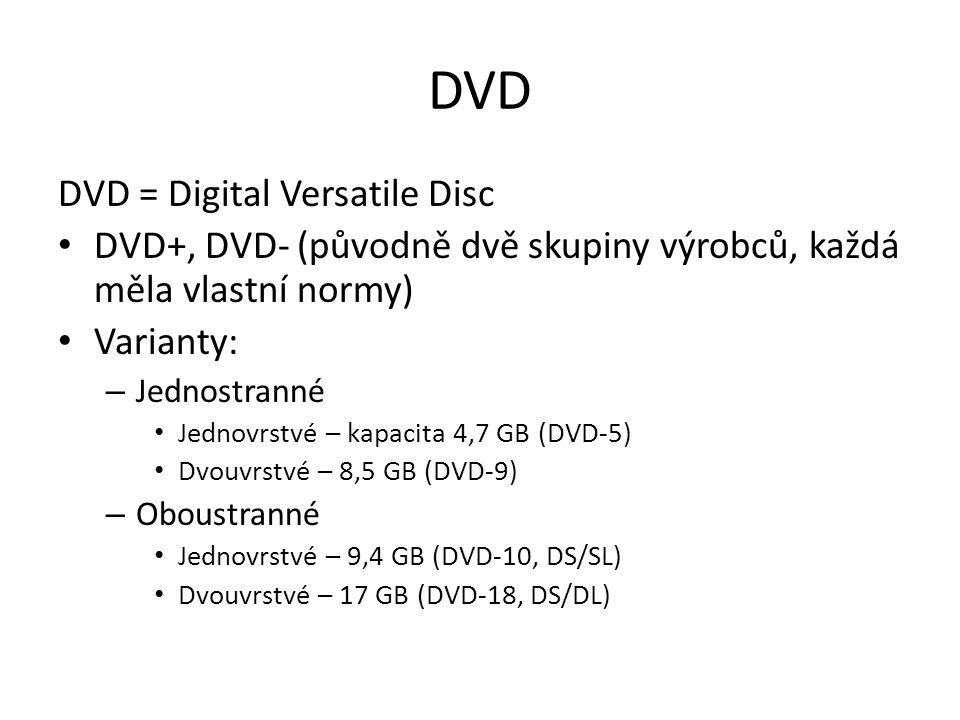 DVD DVD = Digital Versatile Disc DVD+, DVD- (původně dvě skupiny výrobců, každá měla vlastní normy) Varianty: – Jednostranné Jednovrstvé – kapacita 4,7 GB (DVD-5) Dvouvrstvé – 8,5 GB (DVD-9) – Oboustranné Jednovrstvé – 9,4 GB (DVD-10, DS/SL) Dvouvrstvé – 17 GB (DVD-18, DS/DL)