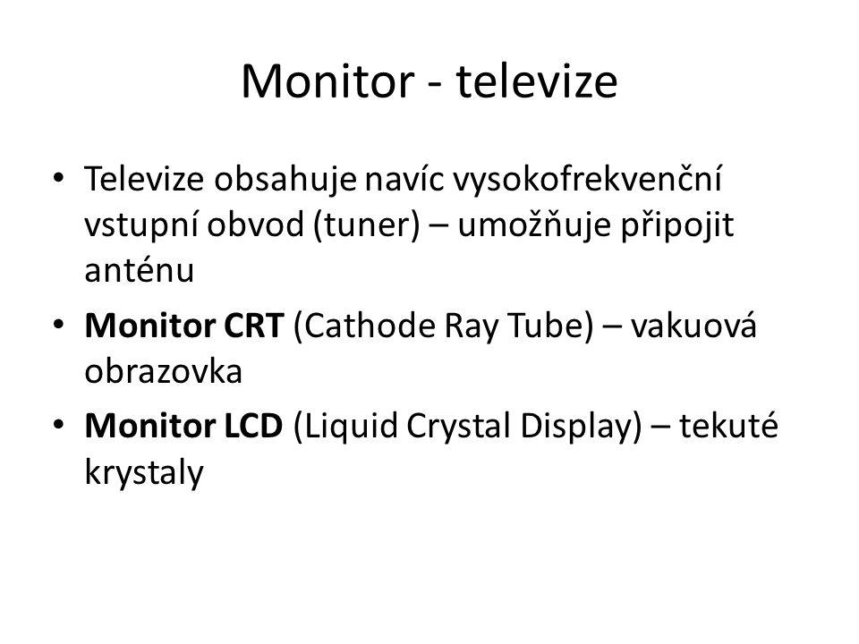 Monitor - televize Televize obsahuje navíc vysokofrekvenční vstupní obvod (tuner) – umožňuje připojit anténu Monitor CRT (Cathode Ray Tube) – vakuová obrazovka Monitor LCD (Liquid Crystal Display) – tekuté krystaly