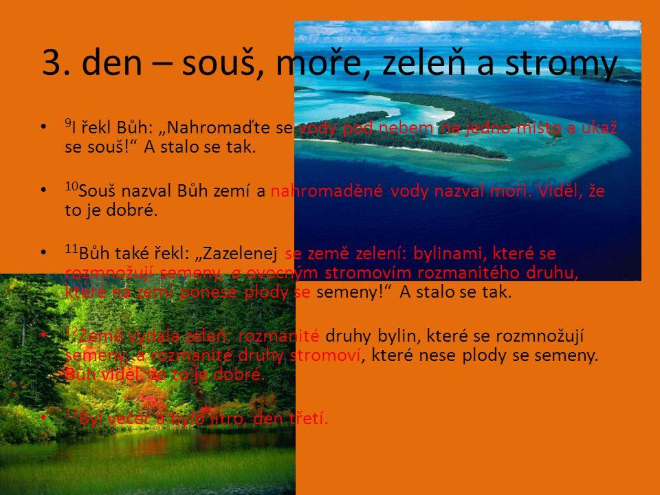 """3. den – souš, moře, zeleň a stromy 9 I řekl Bůh: """"Nahromaďte se vody pod nebem na jedno místo a ukaž se souš!"""" A stalo se tak. 10 Souš nazval Bůh zem"""
