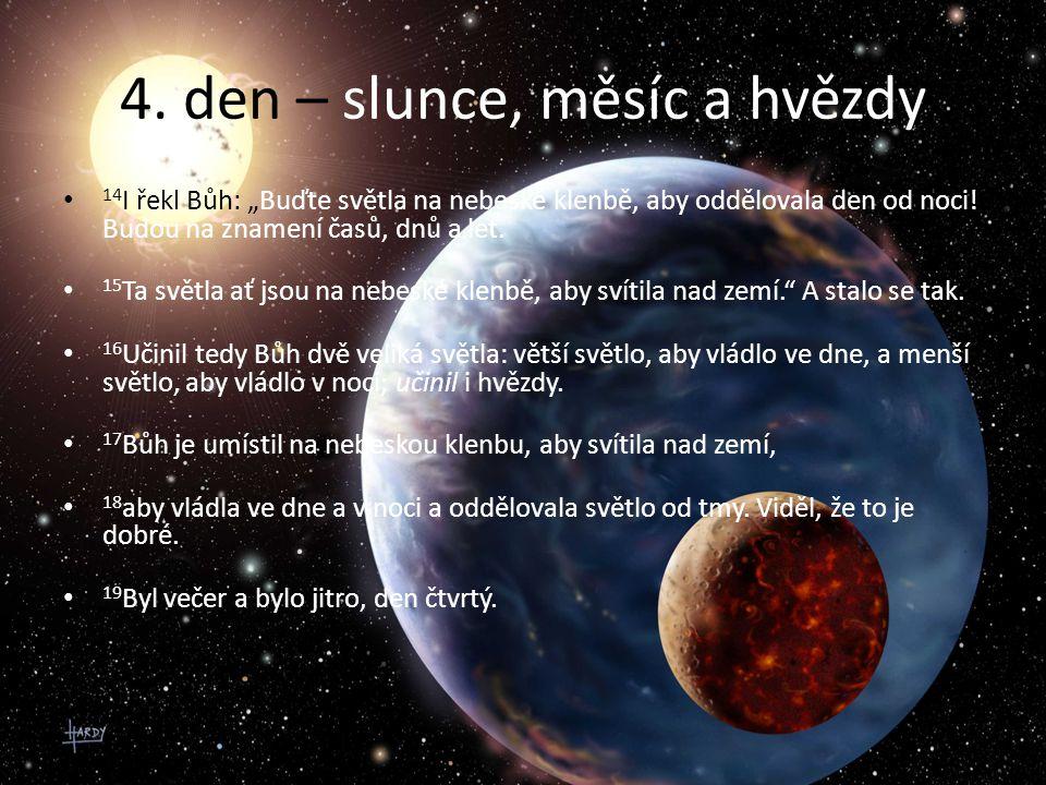 """4. den – slunce, měsíc a hvězdy 14 I řekl Bůh: """"Buďte světla na nebeské klenbě, aby oddělovala den od noci! Budou na znamení časů, dnů a let. 15 Ta sv"""
