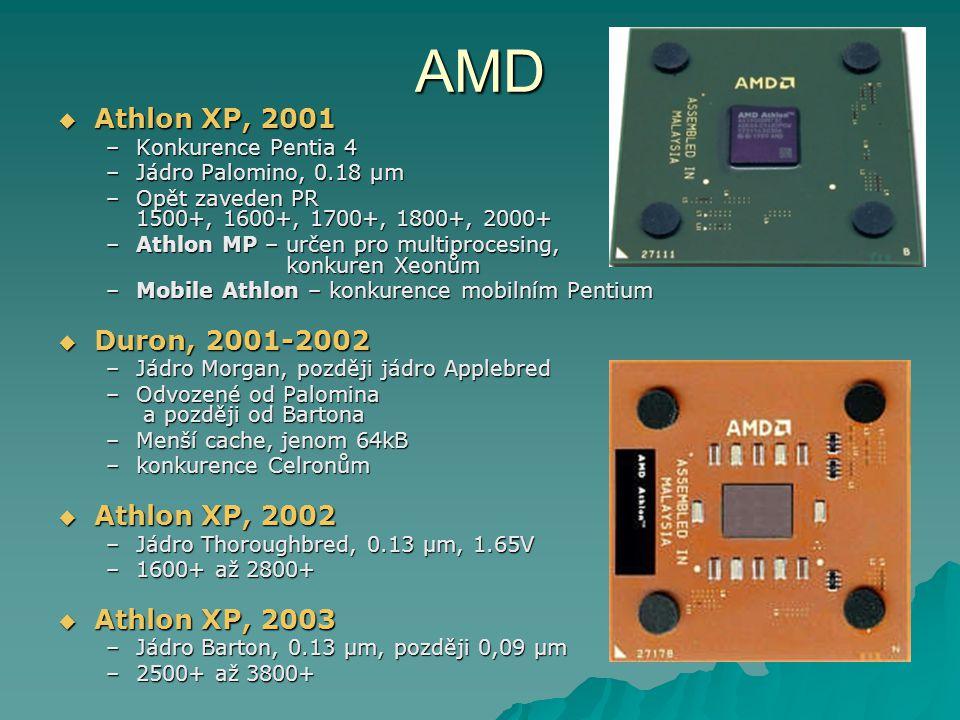 AMD  Athlon XP, 2001 –Konkurence Pentia 4 –Jádro Palomino, 0.18 µm –Opět zaveden PR 1500+, 1600+, 1700+, 1800+, 2000+ –Athlon MP – určen pro multiprocesing, konkuren Xeonům –Mobile Athlon – konkurence mobilním Pentium  Duron, 2001-2002 –Jádro Morgan, později jádro Applebred –Odvozené od Palomina a později od Bartona –Menší cache, jenom 64kB –konkurence Celronům  Athlon XP, 2002 –Jádro Thoroughbred, 0.13 μm, 1.65V –1600+ až 2800+  Athlon XP, 2003 –Jádro Barton, 0.13 μm, později 0,09 μm –2500+ až 3800+