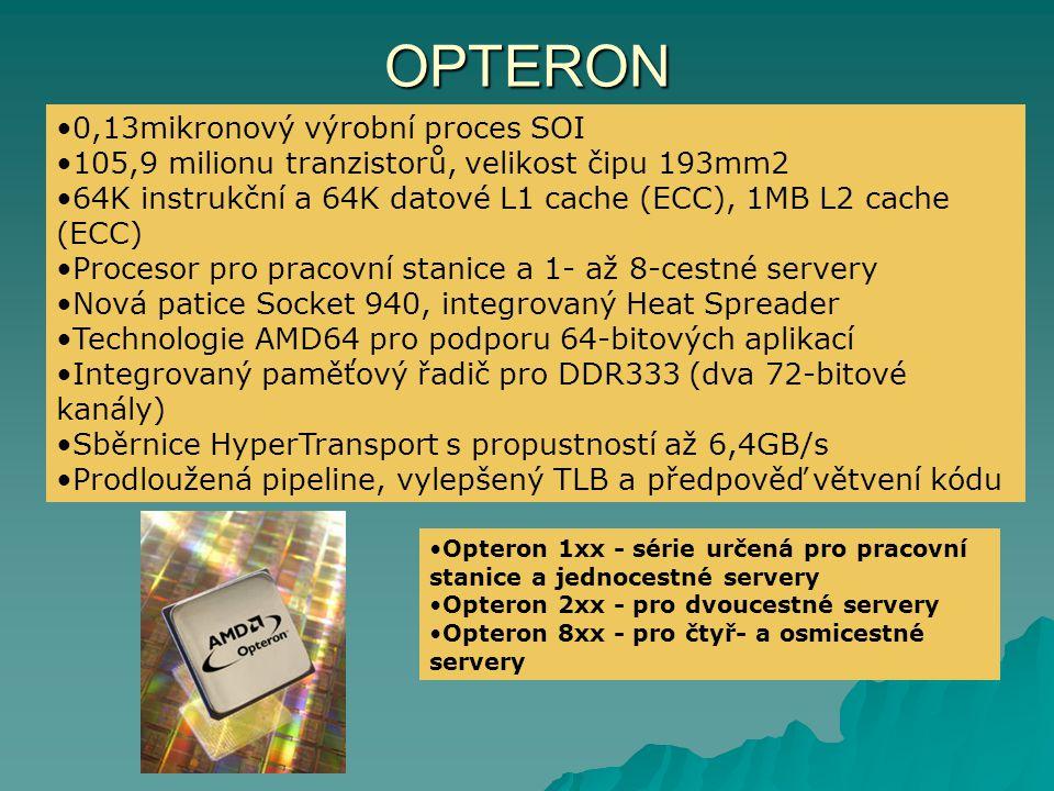 OPTERON 0,13mikronový výrobní proces SOI 105,9 milionu tranzistorů, velikost čipu 193mm2 64K instrukční a 64K datové L1 cache (ECC), 1MB L2 cache (ECC) Procesor pro pracovní stanice a 1- až 8-cestné servery Nová patice Socket 940, integrovaný Heat Spreader Technologie AMD64 pro podporu 64-bitových aplikací Integrovaný paměťový řadič pro DDR333 (dva 72-bitové kanály) Sběrnice HyperTransport s propustností až 6,4GB/s Prodloužená pipeline, vylepšený TLB a předpověď větvení kódu Opteron 1xx - série určená pro pracovní stanice a jednocestné servery Opteron 2xx - pro dvoucestné servery Opteron 8xx - pro čtyř- a osmicestné servery