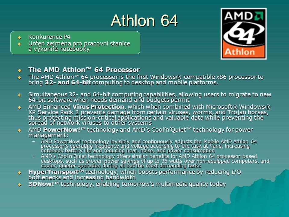 Athlon 64  Konkurence P4  Určen zejména pro pracovní stanice a výkonné notebooky  The AMD Athlon™ 64 Processor  The AMD Athlon™ 64 processor is the first Windows®-compatible x86 processor to bring 32- and 64-bit computing to desktop and mobile platforms.