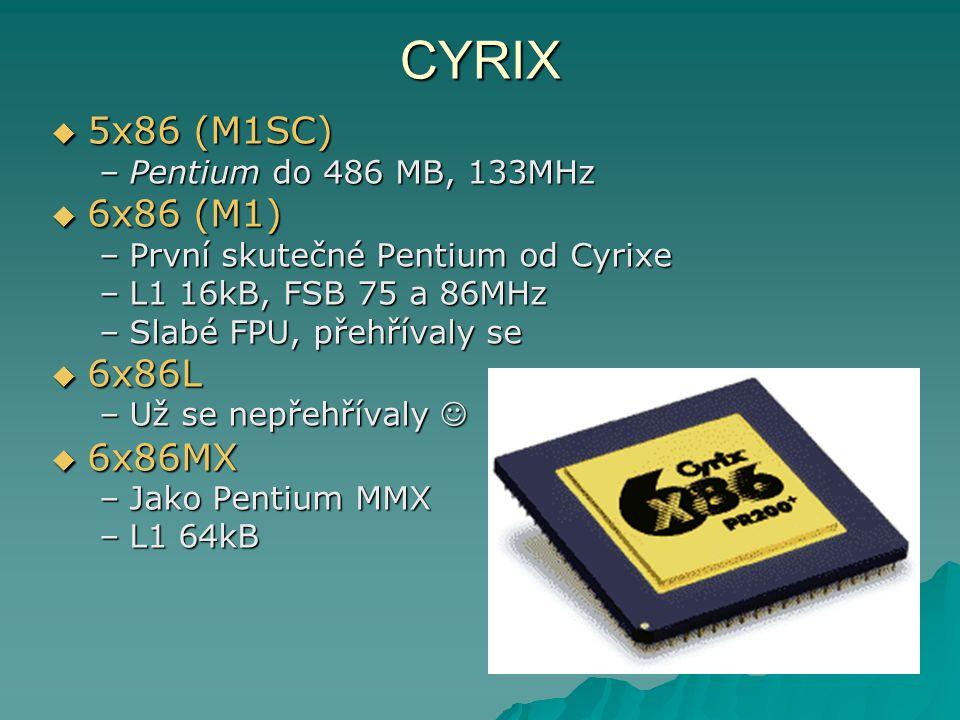 CYRIX  5x86 (M1SC) –Pentium do 486 MB, 133MHz  6x86 (M1) –První skutečné Pentium od Cyrixe –L1 16kB, FSB 75 a 86MHz –Slabé FPU, přehřívaly se  6x86L –Už se nepřehřívaly –Už se nepřehřívaly  6x86MX –Jako Pentium MMX –L1 64kB