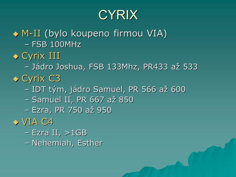 CYRIX  M-II (bylo koupeno firmou VIA) –FSB 100MHz  Cyrix III –Jádro Joshua, FSB 133Mhz, PR433 až 533  Cyrix C3 –IDT tým, jádro Samuel, PR 566 až 600 –Samuel II, PR 667 až 850 –Ezra, PR 750 až 950  VIA C4 –Ezra II, >1GB –Nehemiah, Esther