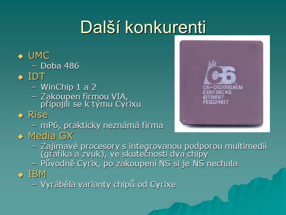 Další konkurenti  UMC –Doba 486  IDT –WinChip 1 a 2 –Zakoupen firmou VIA, připojili se k týmu Cyrixu  Rise –mP6, prakticky neznámá firma  Media GX –Zajímavé procesory s integrovanou podporou multimedií (grafika a zvuk), ve skutečnosti dva chipy –Původně Cyrix, po zakoupení NS si je NS nechala  IBM –Vyráběla varianty chipů od Cyrixe