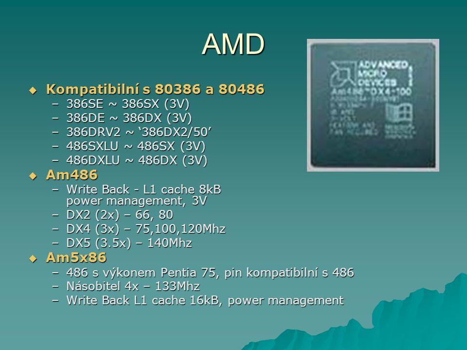 AMD  Kompatibilní s 80386 a 80486 –386SE ~ 386SX (3V) –386DE ~ 386DX (3V) –386DRV2 ~ '386DX2/50' –486SXLU ~ 486SX (3V) –486DXLU ~ 486DX (3V)  Am486 –Write Back - L1 cache 8kB power management, 3V –DX2 (2x) – 66, 80 –DX4 (3x) – 75,100,120Mhz –DX5 (3.5x) – 140Mhz  Am5x86 –486 s výkonem Pentia 75, pin kompatibilní s 486 –Násobitel 4x – 133Mhz –Write Back L1 cache 16kB, power management