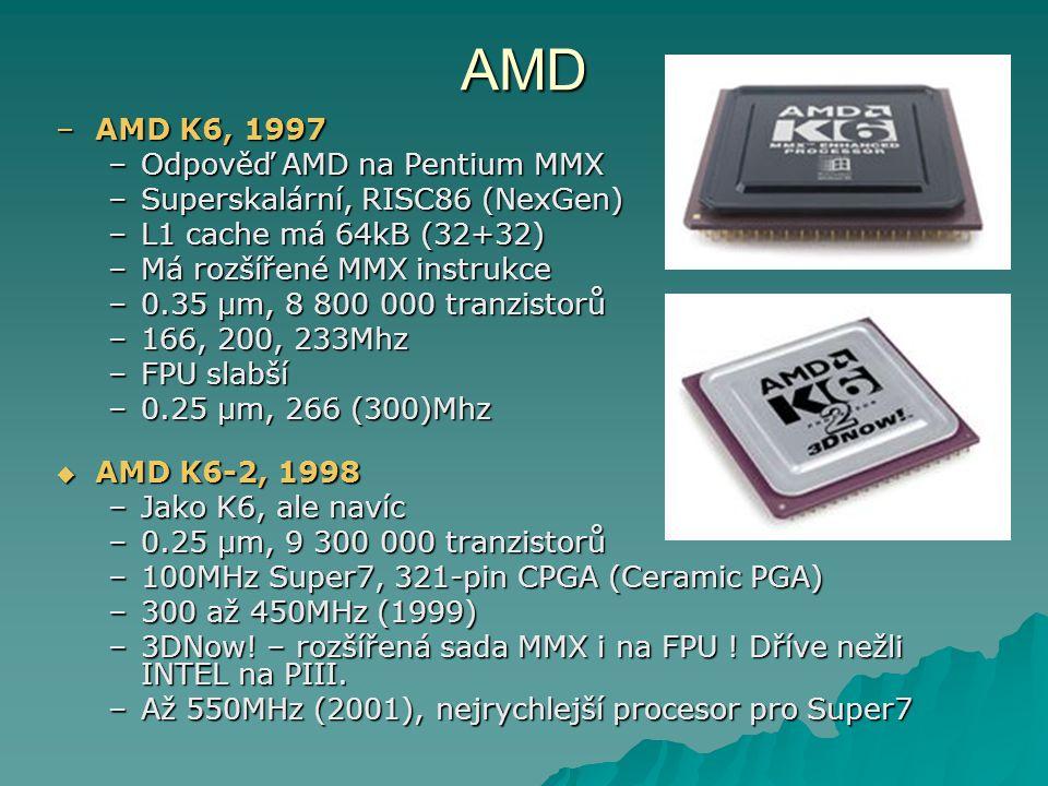 AMD –AMD K6, 1997 –Odpověď AMD na Pentium MMX –Superskalární, RISC86 (NexGen) –L1 cache má 64kB (32+32) –Má rozšířené MMX instrukce –0.35 μm, 8 800 000 tranzistorů –166, 200, 233Mhz –FPU slabší –0.25 μm, 266 (300)Mhz  AMD K6-2, 1998 –Jako K6, ale navíc –0.25 μm, 9 300 000 tranzistorů –100MHz Super7, 321-pin CPGA (Ceramic PGA) –300 až 450MHz (1999) –3DNow.