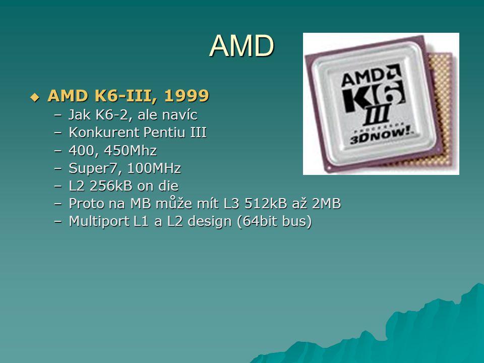 AMD  AMD K6-III, 1999 –Jak K6-2, ale navíc –Konkurent Pentiu III –400, 450Mhz –Super7, 100MHz –L2 256kB on die –Proto na MB může mít L3 512kB až 2MB –Multiport L1 a L2 design (64bit bus)