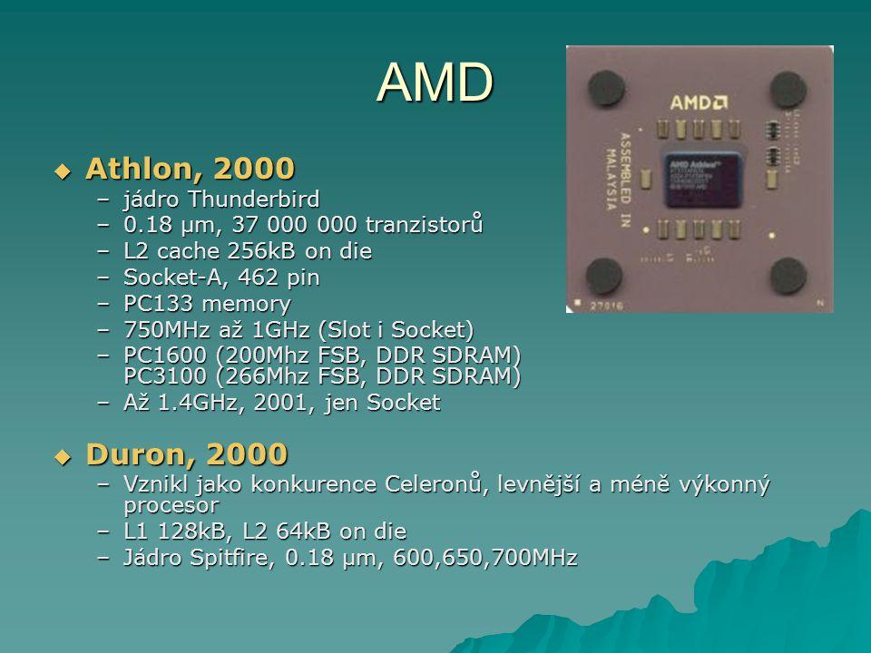 AMD  Athlon, 2000 –jádro Thunderbird –0.18 µm, 37 000 000 tranzistorů –L2 cache 256kB on die –Socket-A, 462 pin –PC133 memory –750MHz až 1GHz (Slot i Socket) –PC1600 (200Mhz FSB, DDR SDRAM) PC3100 (266Mhz FSB, DDR SDRAM) –Až 1.4GHz, 2001, jen Socket  Duron, 2000 –Vznikl jako konkurence Celeronů, levnější a méně výkonný procesor –L1 128kB, L2 64kB on die –Jádro Spitfire, 0.18 µm, 600,650,700MHz