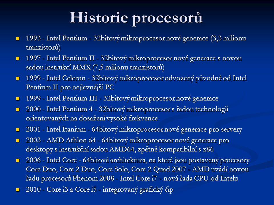 Historie procesorů 1993 - Intel Pentium - 32bitový mikroprocesor nové generace (3,3 milionu tranzistorů) 1993 - Intel Pentium - 32bitový mikroprocesor nové generace (3,3 milionu tranzistorů) 1997 - Intel Pentium II - 32bitový mikroprocesor nové generace s novou sadou instrukcí MMX (7,5 milionu tranzistorů) 1997 - Intel Pentium II - 32bitový mikroprocesor nové generace s novou sadou instrukcí MMX (7,5 milionu tranzistorů) 1999 - Intel Celeron - 32bitový mikroprocesor odvozený původně od Intel Pentium II pro nejlevnější PC 1999 - Intel Celeron - 32bitový mikroprocesor odvozený původně od Intel Pentium II pro nejlevnější PC 1999 - Intel Pentium III - 32bitový mikroprocesor nové generace 1999 - Intel Pentium III - 32bitový mikroprocesor nové generace 2000 - Intel Pentium 4 - 32bitový mikroprocesor s řadou technologií orientovaných na dosažení vysoké frekvence 2000 - Intel Pentium 4 - 32bitový mikroprocesor s řadou technologií orientovaných na dosažení vysoké frekvence 2001 - Intel Itanium - 64bitový mikroprocesor nové generace pro servery 2001 - Intel Itanium - 64bitový mikroprocesor nové generace pro servery 2003 - AMD Athlon 64 - 64bitový mikroprocesor nové generace pro desktopy s instrukční sadou AMD64, zpětně kompatibilní s x86 2003 - AMD Athlon 64 - 64bitový mikroprocesor nové generace pro desktopy s instrukční sadou AMD64, zpětně kompatibilní s x86 2006 - Intel Core - 64bitová architektura, na které jsou postaveny procesory Core Duo, Core 2 Duo, Core Solo, Core 2 Quad 2007 - AMD uvádí novou řadu procesorů Phenom 2008 - Intel Core i7 - nová řada CPU od Intelu 2006 - Intel Core - 64bitová architektura, na které jsou postaveny procesory Core Duo, Core 2 Duo, Core Solo, Core 2 Quad 2007 - AMD uvádí novou řadu procesorů Phenom 2008 - Intel Core i7 - nová řada CPU od Intelu 2010 - Core i3 a Core i5 - integrovaný grafický čip 2010 - Core i3 a Core i5 - integrovaný grafický čip