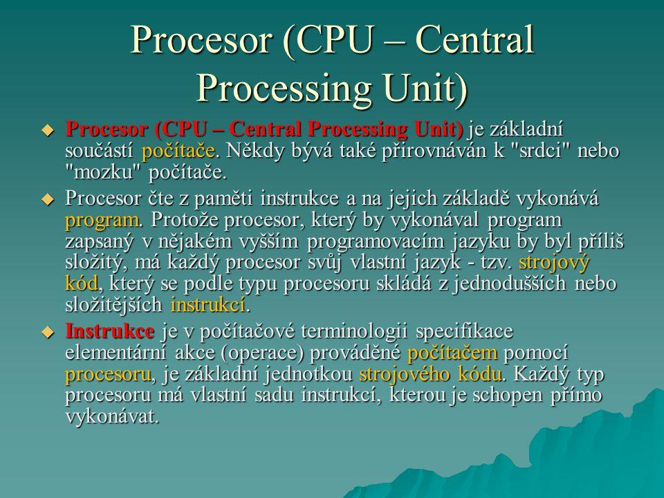 Procesor (CPU – Central Processing Unit)  Procesor (CPU – Central Processing Unit) je základní součástí počítače. Někdy bývá také přirovnáván k