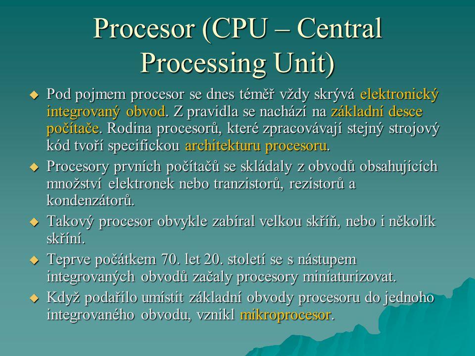 Procesor (CPU – Central Processing Unit)  Pod pojmem procesor se dnes téměř vždy skrývá elektronický integrovaný obvod. Z pravidla se nachází na zákl