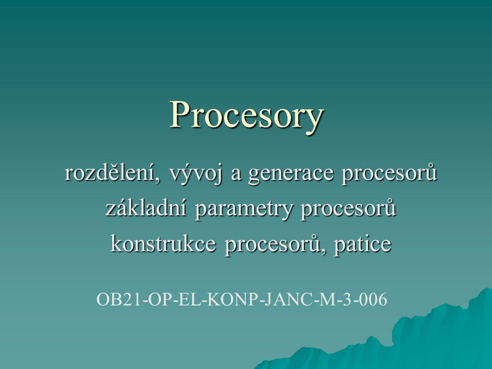 Procesory rozdělení, vývoj a generace procesorů základní parametry procesorů konstrukce procesorů, patice OB21-OP-EL-KONP-JANC-M-3-006