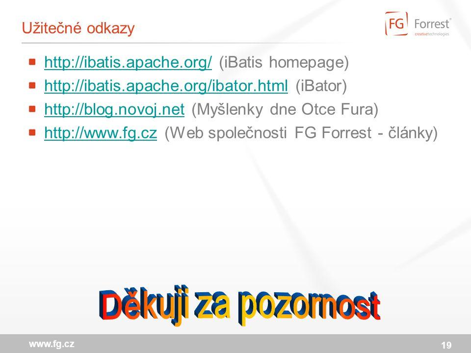 19 www.fg.cz Užitečné odkazy http://ibatis.apache.org/http://ibatis.apache.org/ (iBatis homepage) http://ibatis.apache.org/ibator.htmlhttp://ibatis.apache.org/ibator.html (iBator) http://blog.novoj.nethttp://blog.novoj.net (Myšlenky dne Otce Fura) http://www.fg.czhttp://www.fg.cz (Web společnosti FG Forrest - články)