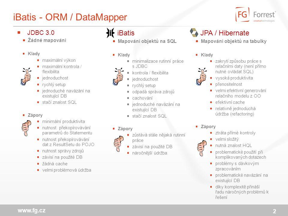 iBatis - ORM / DataMapper iBatis Mapování objektů na SQL Klady minimalizace rutinní práce s JDBC kontrola / flexibilita jednoduchost rychlý setup odpadá správa zdrojů cachování jednoduché navázání na existující DB stačí znalost SQL Zápory zůstává stále nějaká rutinní práce závisí na použité DB náročnější údržba 2 www.fg.cz JDBC 3.0 Žádné mapování Klady maximální výkon maximální kontrola / flexibilita jednoduchost rychlý setup jednoduché navázání na existující DB stačí znalost SQL Zápory minimální produktivita nutnost překopírovávání parametrů do Statementu nutnost překopírovávání dat z ResultSetu do POJO nutnost správy zdrojů závisí na použité DB žádná cache velmi problémová údržba JPA / Hibernate Mapování objektů na tabulky Klady zakrytí způsobu práce s relačními daty (není přímo nutné ovládat SQL) vysoká produktivita přenositelnost velmi efektivní generování relačního modelu z OO efektivní cache relativně jednoduchá údržba (refactoring) Zápory ztráta přímé kontroly velmi složitý nutná znalost HQL problematické použití při komplikovaných dotazech problémy s dávkovým zpracováním problematické navázání na existující DB díky komplexitě přináší řadu náročných problémů k řešení