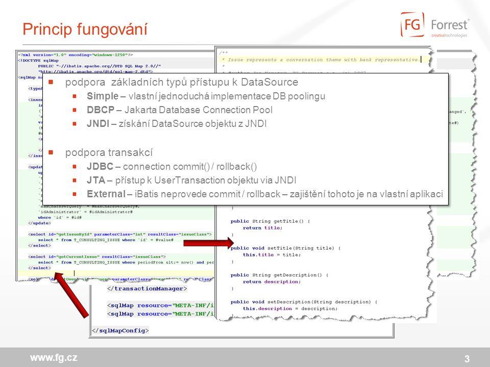 Princip fungování 3 www.fg.cz podpora základních typů přístupu k DataSource Simple – vlastní jednoduchá implementace DB poolingu DBCP – Jakarta Database Connection Pool JNDI – získání DataSource objektu z JNDI podpora transakcí JDBC – connection commit() / rollback() JTA – přístup k UserTransaction objektu via JNDI External – iBatis neprovede commit / rollback – zajištění tohoto je na vlastní aplikaci podpora základních typů přístupu k DataSource Simple – vlastní jednoduchá implementace DB poolingu DBCP – Jakarta Database Connection Pool JNDI – získání DataSource objektu z JNDI podpora transakcí JDBC – connection commit() / rollback() JTA – přístup k UserTransaction objektu via JNDI External – iBatis neprovede commit / rollback – zajištění tohoto je na vlastní aplikaci