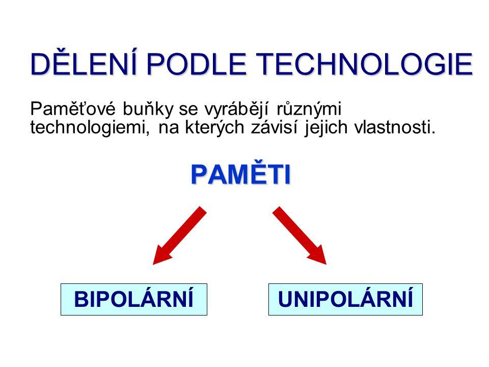 DĚLENÍ PODLE TECHNOLOGIE Paměťové buňky se vyrábějí různými technologiemi, na kterých závisí jejich vlastnosti. PAMĚTI UNIPOLÁRNÍBIPOLÁRNÍ