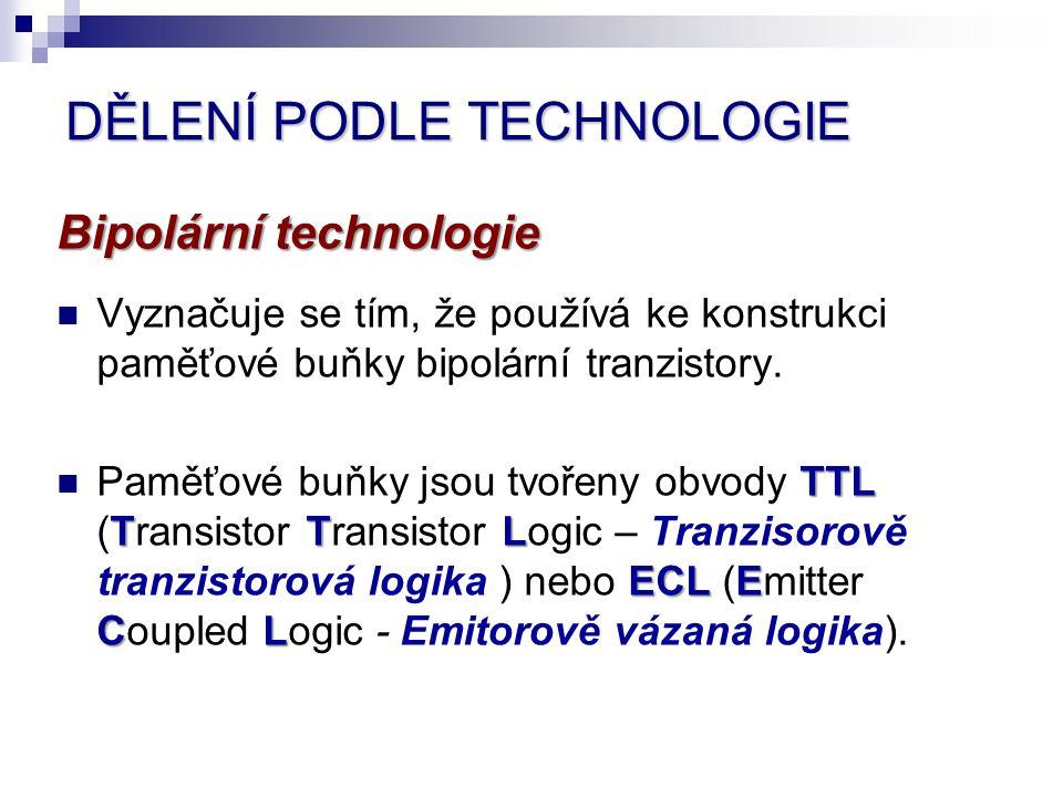 DĚLENÍ PODLE TECHNOLOGIE Bipolární technologie Vyznačuje se tím, že používá ke konstrukci paměťové buňky bipolární tranzistory. Paměťové buňky jsou tv