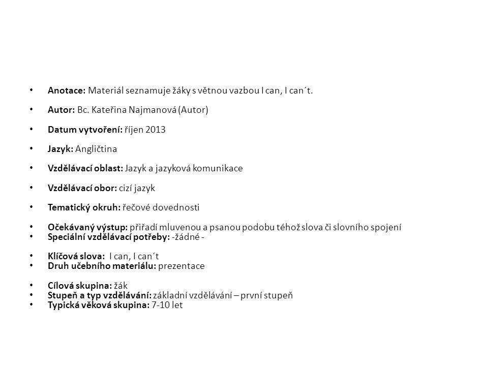 Anotace: Materiál seznamuje žáky s větnou vazbou I can, I can´t. Autor: Bc. Kateřina Najmanová (Autor) Datum vytvoření: říjen 2013 Jazyk: Angličtina V
