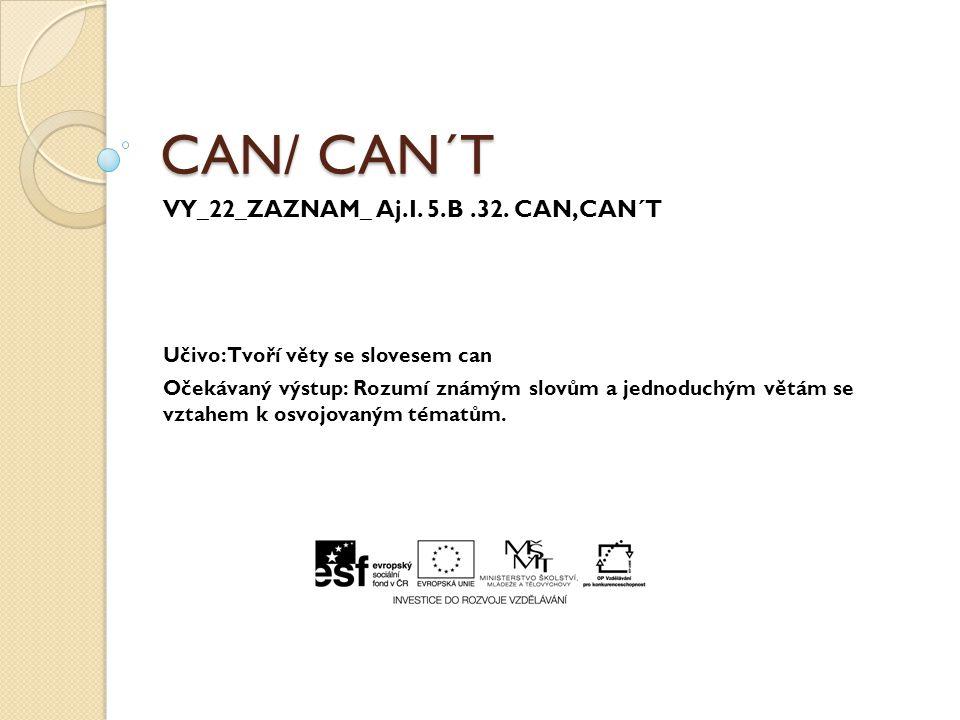 CAN/ CAN´T VY_22_ZAZNAM_ Aj.I. 5.B.32. CAN,CAN´T Učivo: Tvoří věty se slovesem can Očekávaný výstup: Rozumí známým slovům a jednoduchým větám se vztah