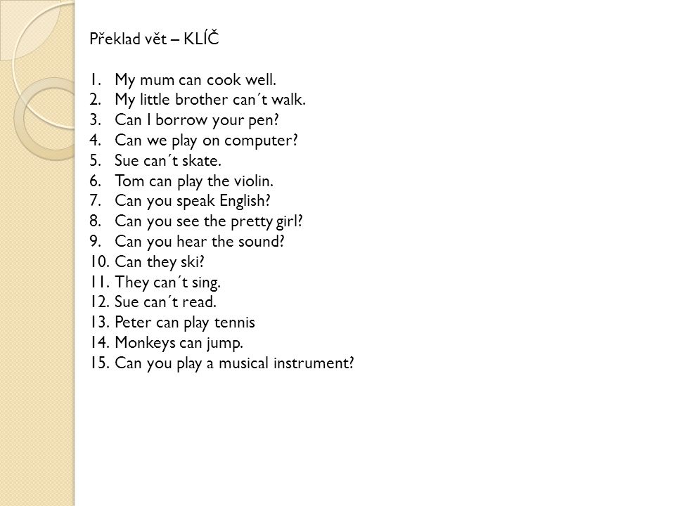 Překlad vět – KLÍČ 1.My mum can cook well. 2.My little brother can´t walk. 3.Can I borrow your pen? 4.Can we play on computer? 5.Sue can´t skate. 6.To