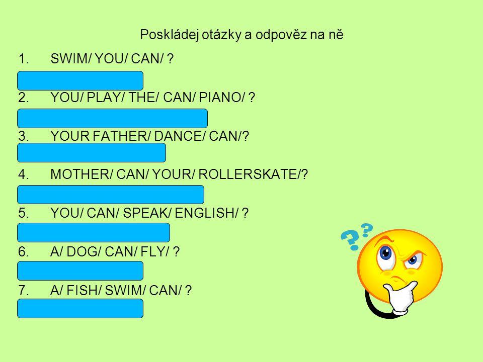 Poskládej otázky a odpověz na ně 1.SWIM/ YOU/ CAN/ ? Can you swim? 2.YOU/ PLAY/ THE/ CAN/ PIANO/ ? Can you play the piano? 3.YOUR FATHER/ DANCE/ CAN/?