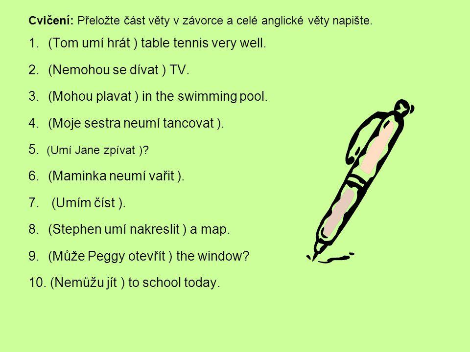 Cvičení: Přeložte část věty v závorce a celé anglické věty napište. 1.(Tom umí hrát ) table tennis very well. 2.(Nemohou se dívat ) TV. 3.(Mohou plava