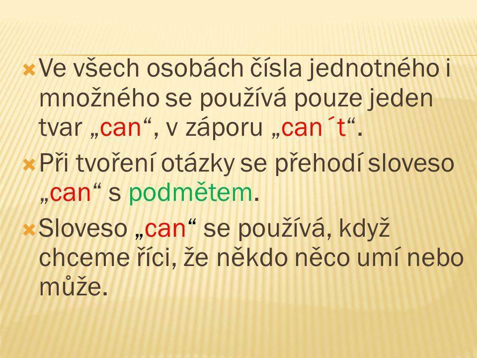 """ Ve všech osobách čísla jednotného i množného se používá pouze jeden tvar """"can"""", v záporu """"can´t"""".  Při tvoření otázky se přehodí sloveso """"can"""" s po"""