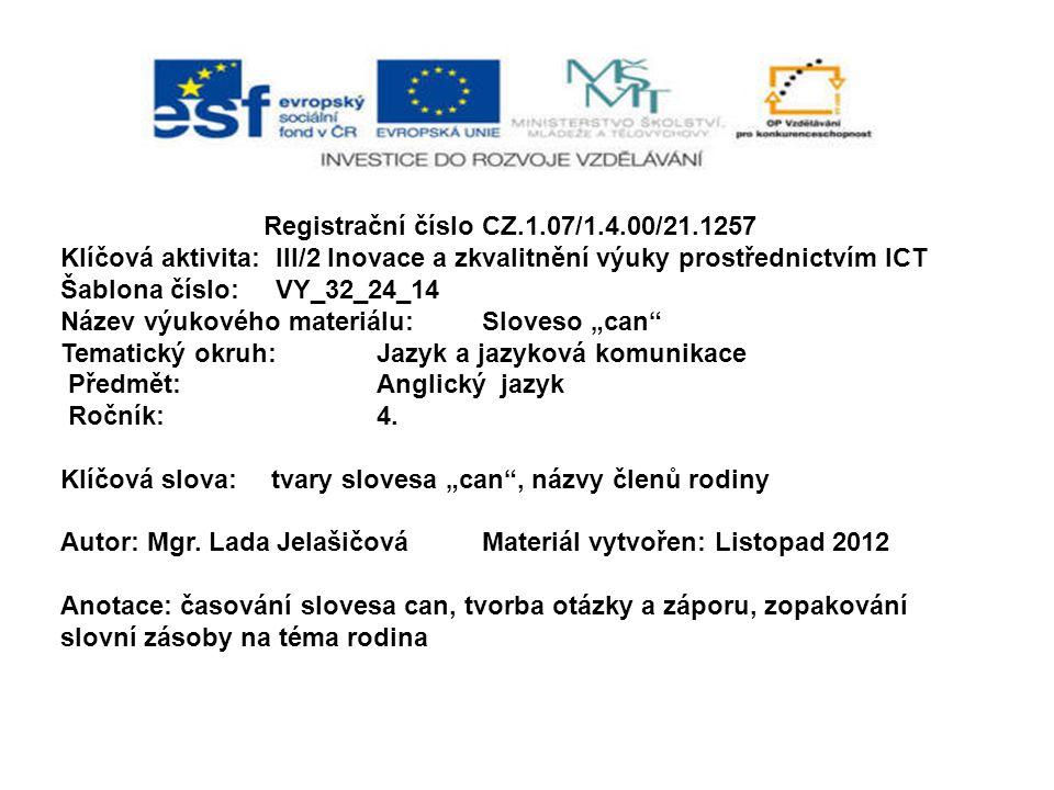 """Registrační číslo CZ.1.07/1.4.00/21.1257 Klíčová aktivita: III/2 Inovace a zkvalitnění výuky prostřednictvím ICT Šablona číslo: VY_32_24_14 Název výukového materiálu:Sloveso """"can Tematický okruh:Jazyk a jazyková komunikace Předmět:Anglický jazyk Ročník:4."""