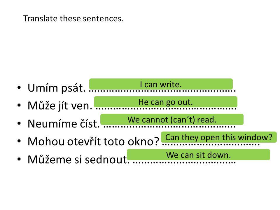 Translate these sentences. Umím psát. ………………………..…………………. Může jít ven. …………………………………………. Neumíme číst. ………………………………………. Mohou otevřít toto okno? …………