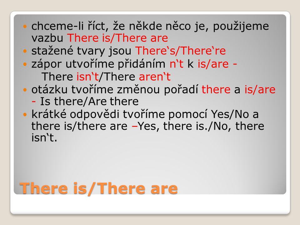 There is/There are chceme-li říct, že někde něco je, použijeme vazbu There is/There are stažené tvary jsou There's/There're zápor utvoříme přidáním n't k is/are - There isn't/There aren't otázku tvoříme změnou pořadí there a is/are - Is there/Are there krátké odpovědi tvoříme pomocí Yes/No a there is/there are –Yes, there is./No, there isn't.