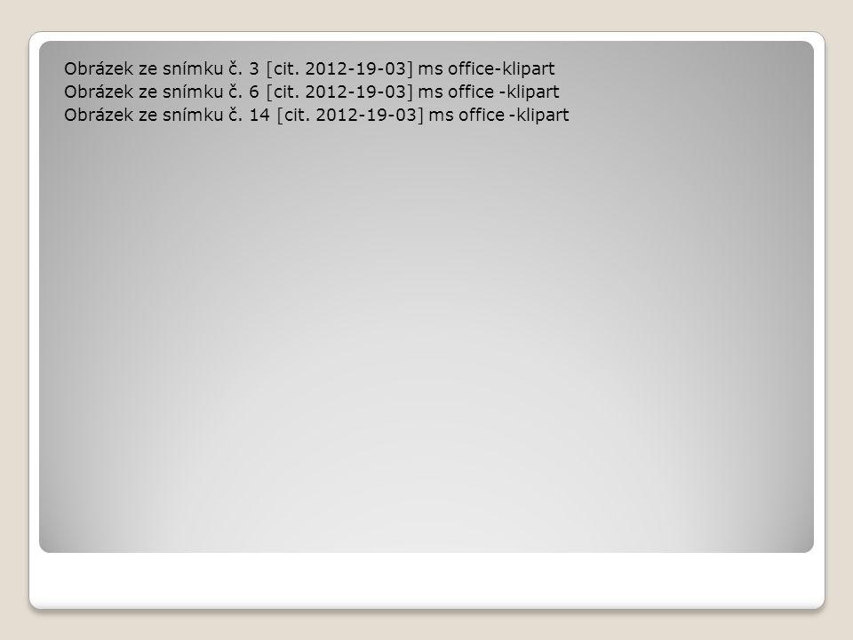 Obrázek ze snímku č. 3 [cit. 2012-19-03] ms office-klipart Obrázek ze snímku č. 6 [cit. 2012-19-03] ms office -klipart Obrázek ze snímku č. 14 [cit. 2