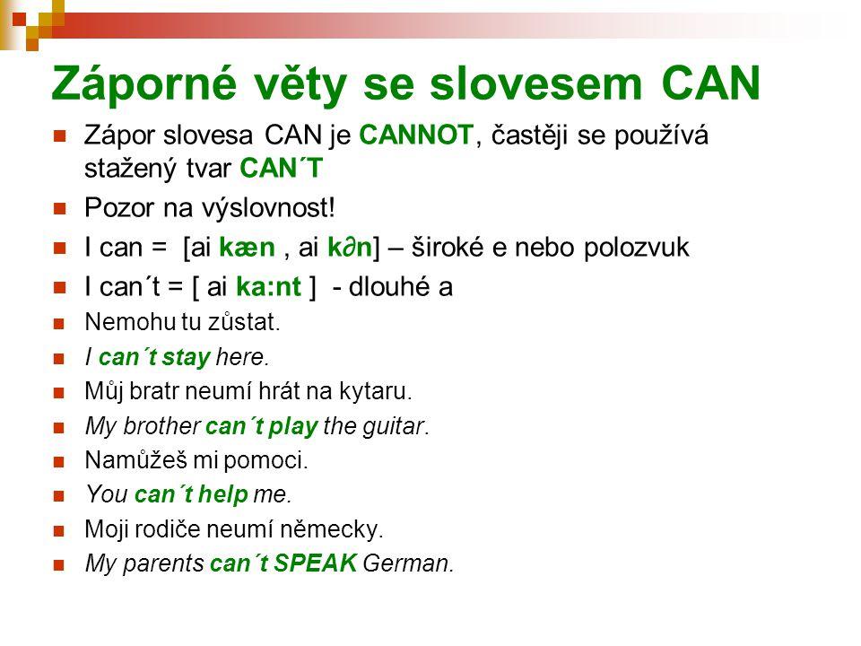 Záporné věty se slovesem CAN Zápor slovesa CAN je CANNOT, častěji se používá stažený tvar CAN´T Pozor na výslovnost! I can = [ai kæn, ai k∂n] – široké