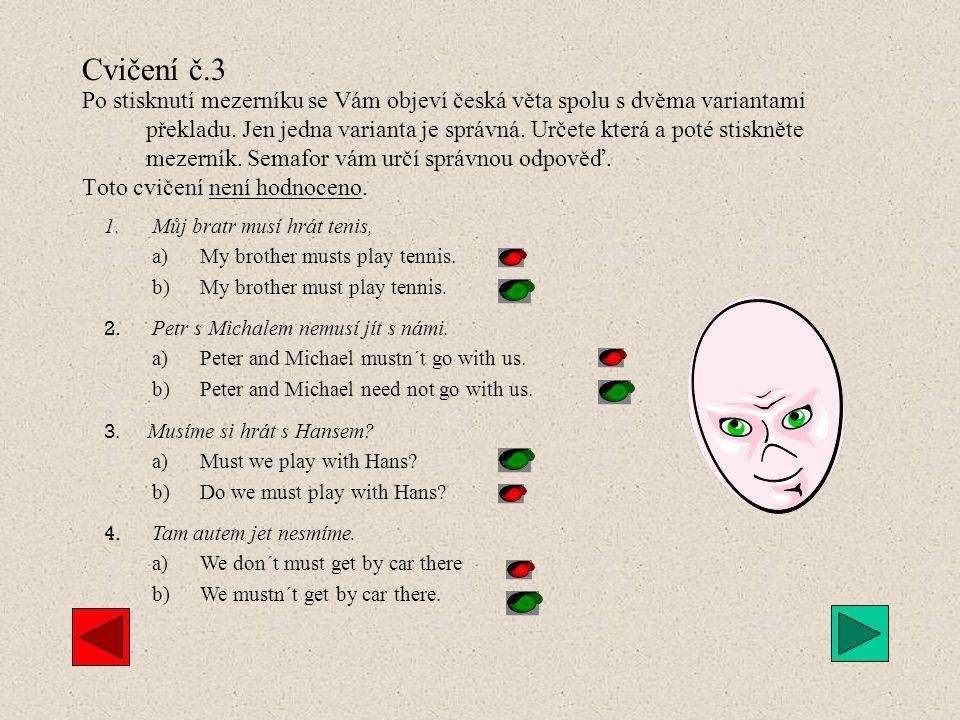 Cvičení č.2 Po stisknutí mezerníku se Vám objeví česká věta, vy si ji sami přeložíte a teprve poté si dalším stisknutím vyvoláte správnou variantu. To