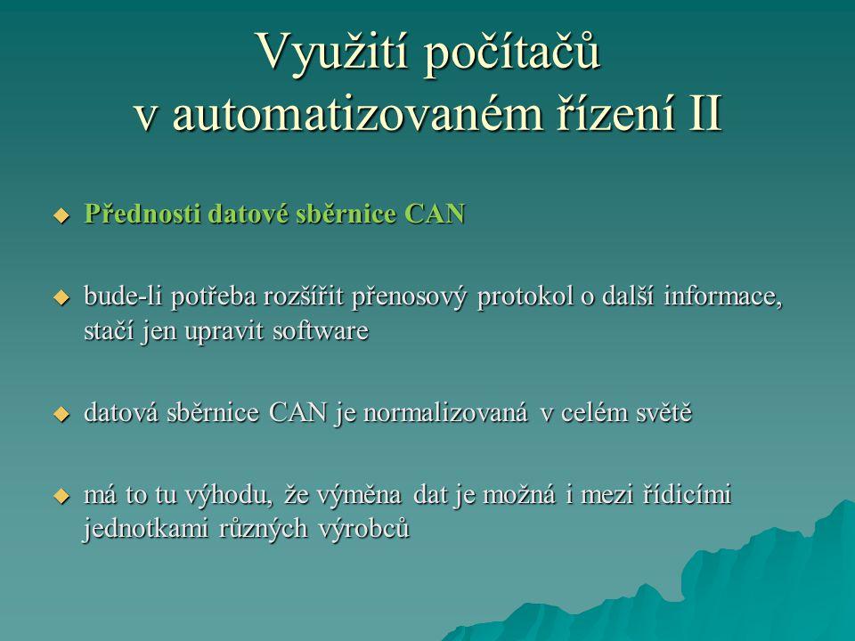 Využití počítačů v automatizovaném řízení II  Přednosti datové sběrnice CAN  bude-li potřeba rozšířit přenosový protokol o další informace, stačí jen upravit software  datová sběrnice CAN je normalizovaná v celém světě  má to tu výhodu, že výměna dat je možná i mezi řídicími jednotkami různých výrobců