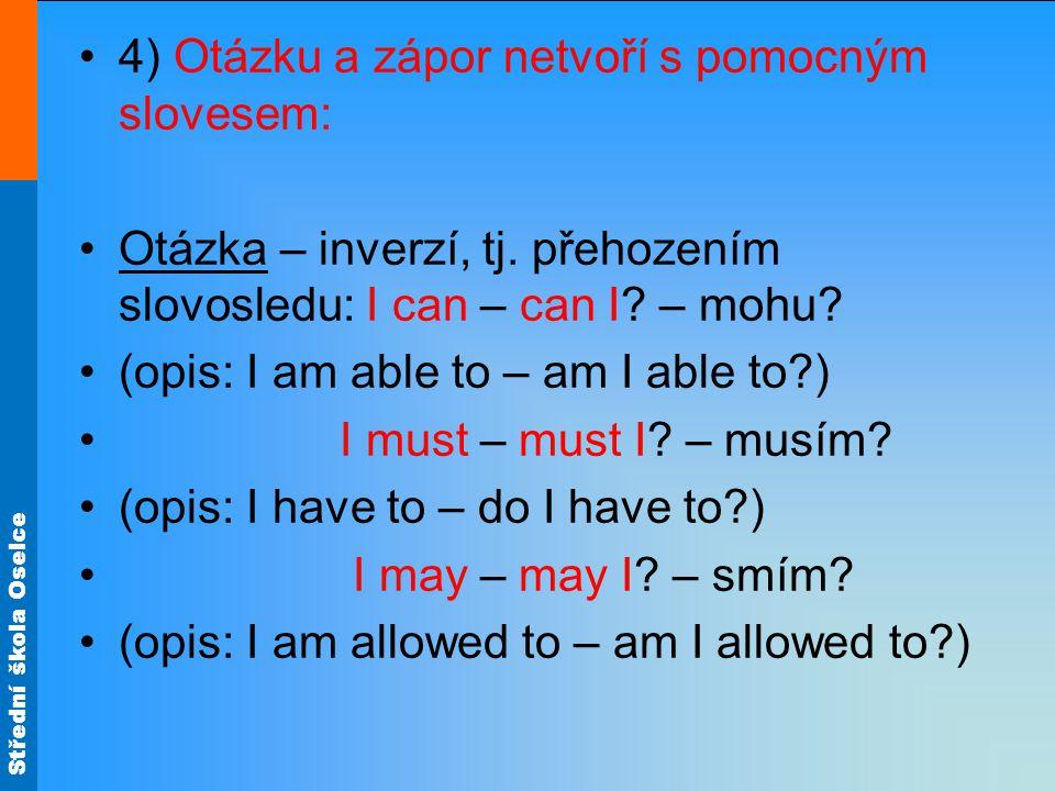 Střední škola Oselce 4) Otázku a zápor netvoří s pomocným slovesem: Otázka – inverzí, tj. přehozením slovosledu: I can – can I? – mohu? (opis: I am ab