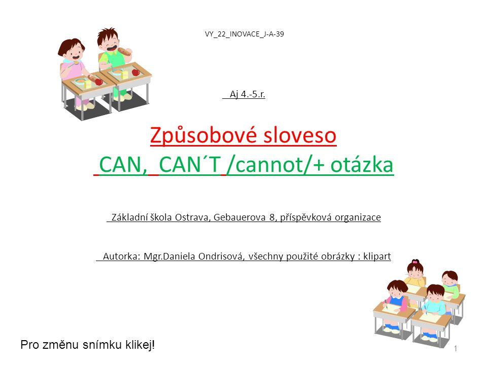 VY_22_INOVACE_J-A-39 Aj 4.-5.r. Způsobové sloveso CAN, CAN´T /cannot/+ otázka Základní škola Ostrava, Gebauerova 8, příspěvková organizace Autorka: Mg