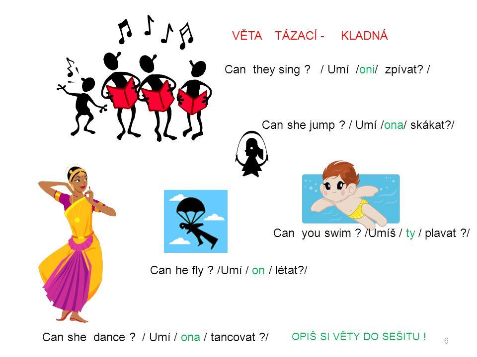 Can they sing ? / Umí /oni/ zpívat? / Can she jump ? / Umí /ona/ skákat?/ Can she dance ? / Umí / ona / tancovat ?/ Can he fly ? /Umí / on / létat?/ C