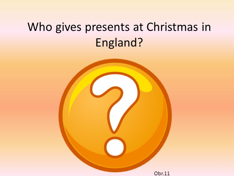Who gives presents at Christmas in England? Obr.12 Obr.13 SANTA CLAUS