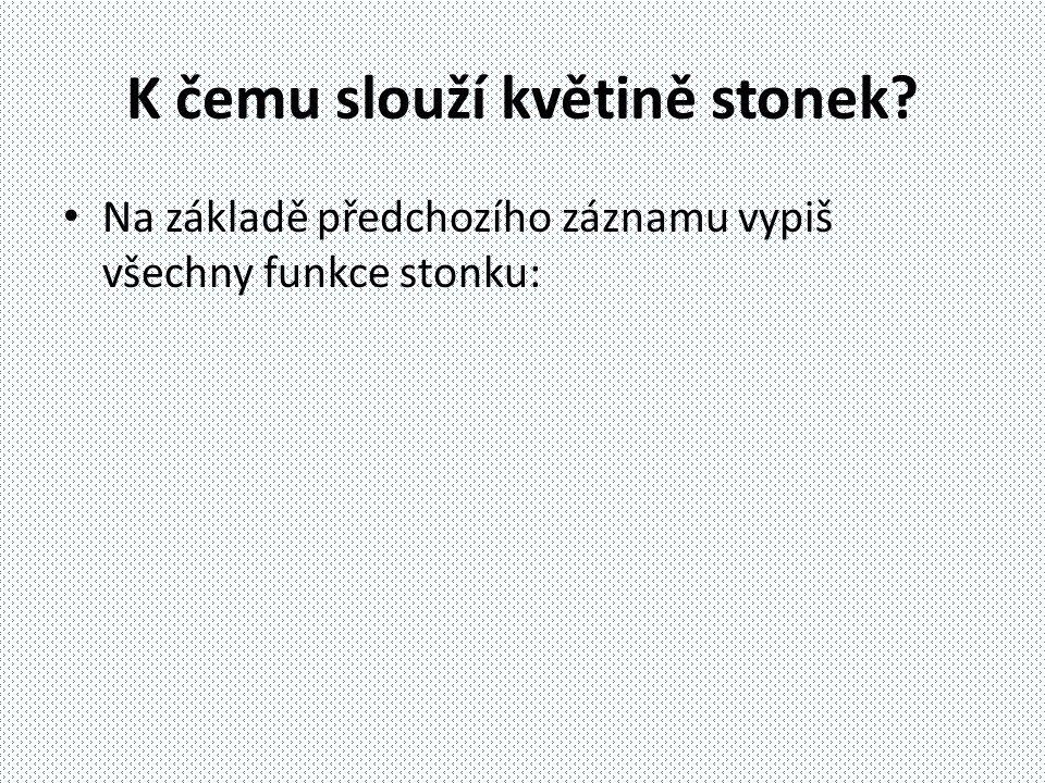 Stonek Je to nadzemní část prýtu Zajišťuje vhodnou polohu fotosyntetických a reprodukčních orgánů Podílí se na fotosyntéze Rozvádí po těle asimilační a transpirační proud  Úkol: vyhledej na internetu či v učebnici, co znamenají tyto dva pojmy