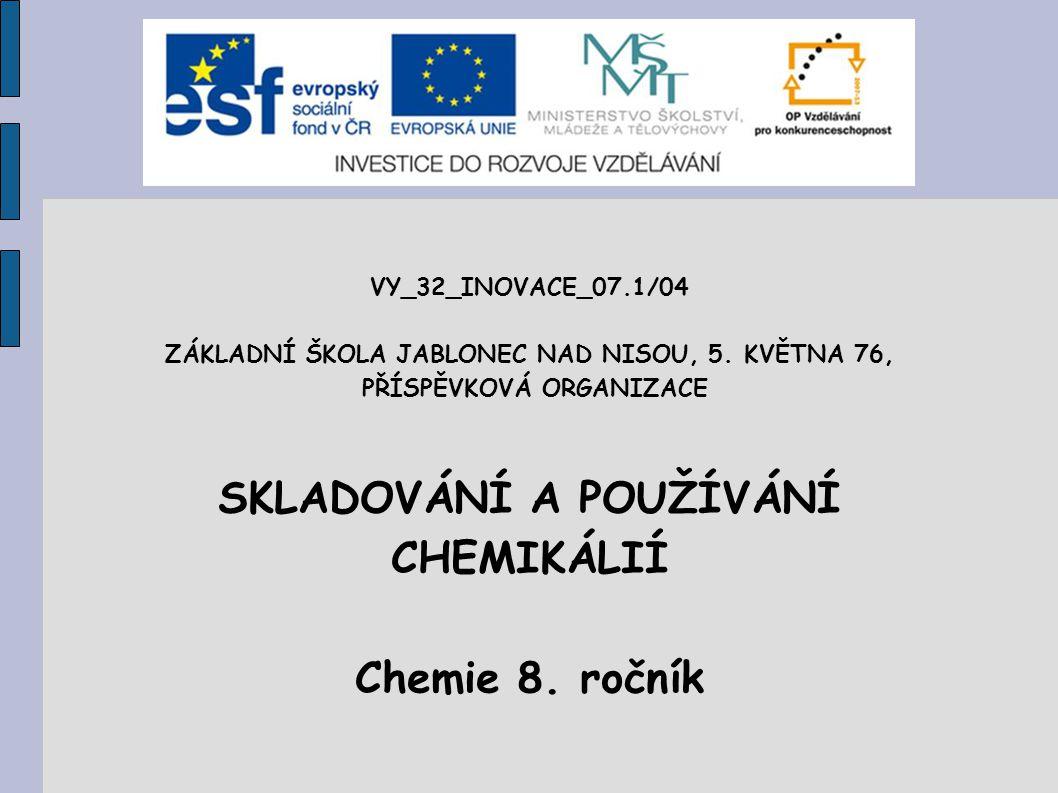 VY_32_INOVACE_07.1/04 ZÁKLADNÍ ŠKOLA JABLONEC NAD NISOU, 5. KVĚTNA 76, PŘÍSPĚVKOVÁ ORGANIZACE SKLADOVÁNÍ A POUŽÍVÁNÍ CHEMIKÁLIÍ Chemie 8. ročník