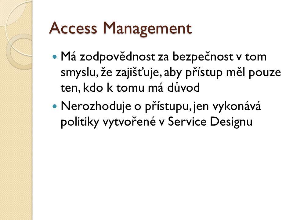 Access Management Má zodpovědnost za bezpečnost v tom smyslu, že zajišťuje, aby přístup měl pouze ten, kdo k tomu má důvod Nerozhoduje o přístupu, jen vykonává politiky vytvořené v Service Designu