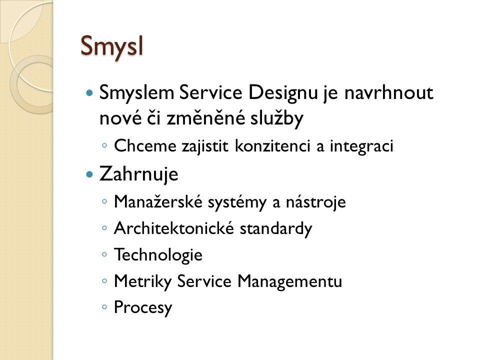 Smysl Smyslem Service Designu je navrhnout nové či změněné služby ◦ Chceme zajistit konzitenci a integraci Zahrnuje ◦ Manažerské systémy a nástroje ◦ Architektonické standardy ◦ Technologie ◦ Metriky Service Managementu ◦ Procesy