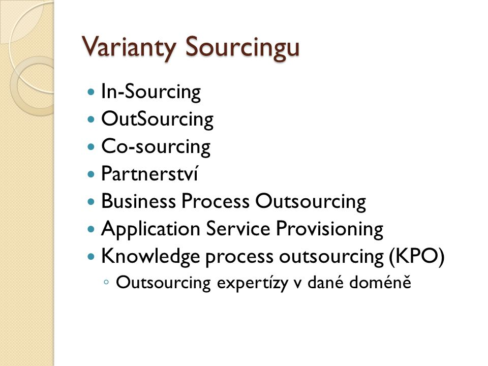 Varianty Sourcingu In-Sourcing OutSourcing Co-sourcing Partnerství Business Process Outsourcing Application Service Provisioning Knowledge process outsourcing (KPO) ◦ Outsourcing expertízy v dané doméně