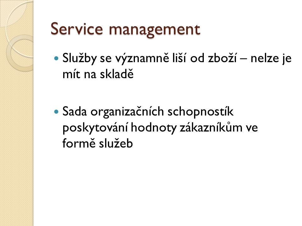 Service management Služby se významně liší od zboží – nelze je mít na skladě Sada organizačních schopnostík poskytování hodnoty zákazníkům ve formě služeb